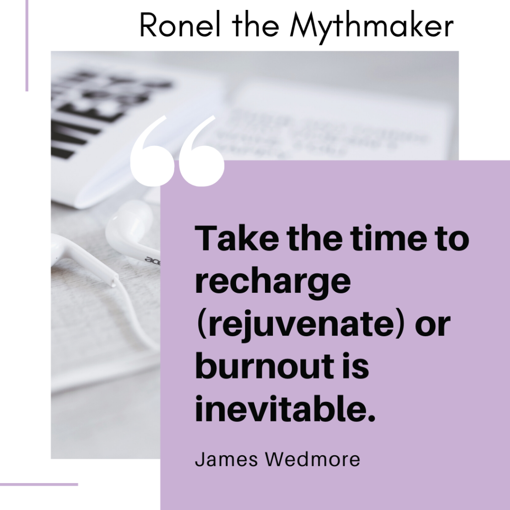 Take the time to recharge (rejuvenate) or burnout is inevitable.