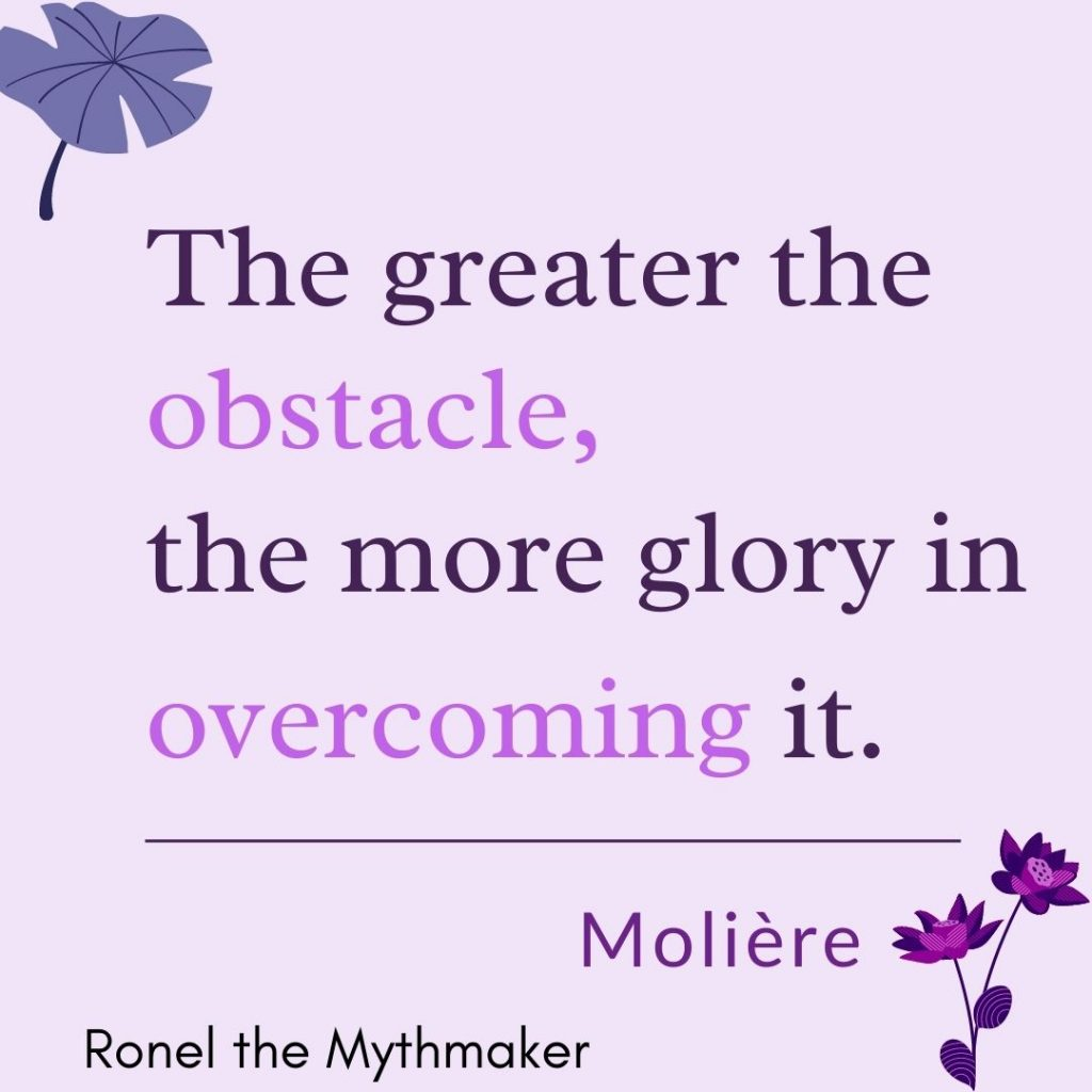 the greater the obstacle, the more glory in overcoming it moliere